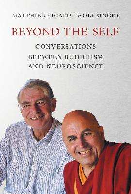 Beyond the Self: Conversations between Buddhism and Neuroscience by Matthieu Ricard
