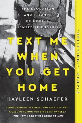 Text Me When You Get Home: The Evolution and Triumph of Modern Female Friendships by Kayleen Schaefer