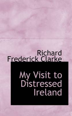 My Visit to Distressed Ireland by Richard Frederick Clarke