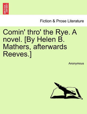 Comin' Thro' the Rye. a Novel. [By Helen B. Mathers, Afterwards Reeves.] Vol. I by Anonymous