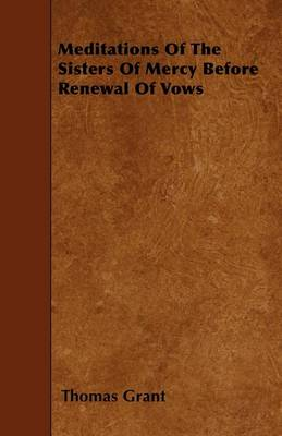 Meditations Of The Sisters Of Mercy Before Renewal Of Vows by Thomas Grant