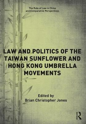 The Law and Politics of the Taiwan Sunflower and Hong Kong Umbrella Movements by Brian Christopher Jones