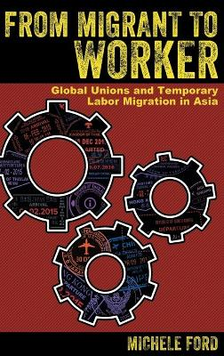 From Migrant to Worker: Global Unions and Temporary Labor Migration in Asia by Michele Ford