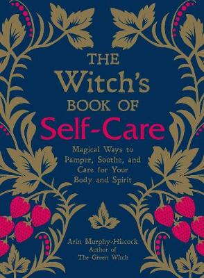 The Witch's Book of Self-Care: Magical Ways to Pamper, Soothe, and Care for Your Body and Spirit by Arin Murphy-Hiscock