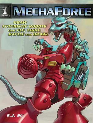 Mechaforce: Draw Futuristic Robots That Fly, Fight, Battle And Brawl by E J Su