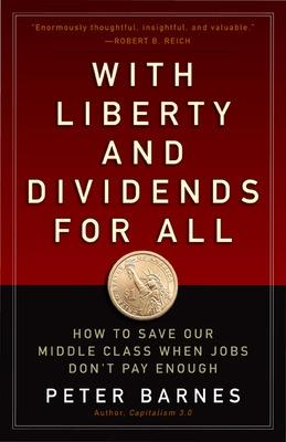 With Liberty and Dividends for All: How to Save Our Middle Class When Jobs Don't Pay Enough book