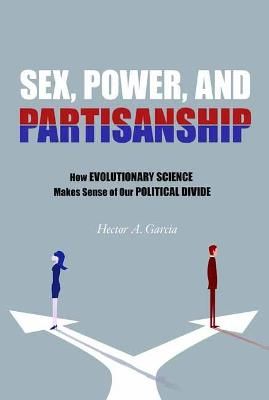Sex, Power, and Partisanship: How Evolutionary Science Makes Sense of Our Political Divide by Hector A. Garcia
