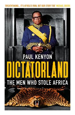 Dictatorland: The Men Who Stole Africa by Paul Kenyon