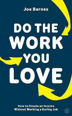 Do The Work You Love: How to Create an Income without Working a Boring Job by Joe Barnes