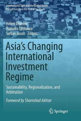 Asia's Changing International Investment Regime: Sustainability, Regionalization, and Arbitration by Julien Chaisse