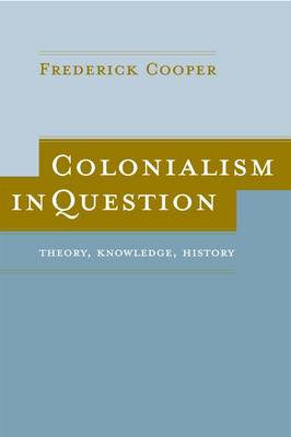 Colonialism in Question: Theory, Knowledge, History by Frederick Cooper