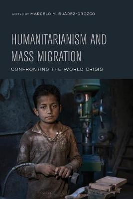 Humanitarianism and Mass Migration: Confronting the World Crisis by Marcelo M. Suarez-Orozco