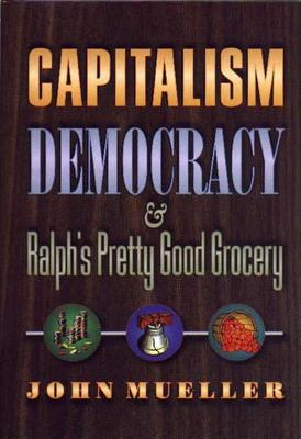 Democracy, Capitalism, and Ralph's Pretty Good Grocery by John E. Mueller