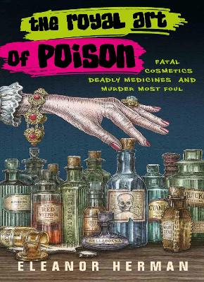 The Royal Art of Poison: Fatal Cosmetics, Deadly Medicines and Murder Most Foul by Eleanor Herman