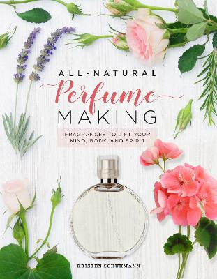 All-Natural Perfume Making: Fragrances to Lift Your Mind, Body, and Spirit book