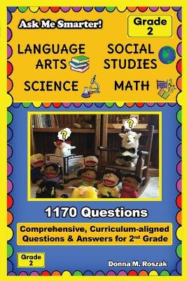 Ask Me Smarter! Language Arts, Social Studies, Science, and Math - Grade 2: Comprehensive, Curriculum-aligned Questions and Answers for 2nd Grade by Donna M Roszak