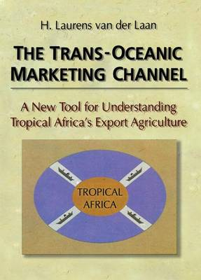 The The Trans-Oceanic Marketing Channel: A New Tool for Understanding Tropical Africa's Export Agriculture by Erdener Kaynak