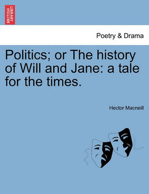 Politics; Or the History of Will and Jane: A Tale for the Times. by Hector MacNeill