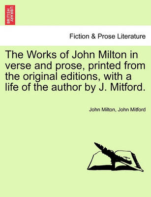 The Works of John Milton in Verse and Prose, Printed from the Original Editions, with a Life of the Author by J. Mitford. by Professor John Milton