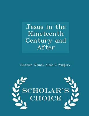 Jesus in the Nineteenth Century and After - Scholar's Choice Edition by Heinrich Weinel