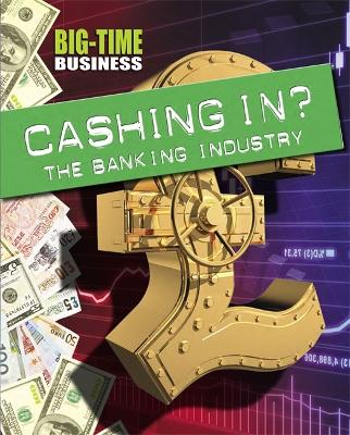 Big-Time Business: Cashing In?: The Banking Industry by Sarah Levete