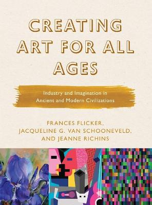 Creating Art for All Ages: Industry and Imagination in Ancient and Modern Civilizations by Frances Flicker
