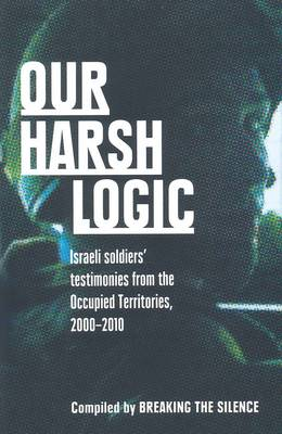 Our Harsh Logic: Israeli Soldiers' Testimonies From The Occupied by Breaking The Silence