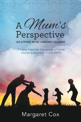 A Mum's Perspective on Living with Chronic Illness: Piecing Together the Puzzle of Three Incurable Diseases in One Family by Margaret Cox
