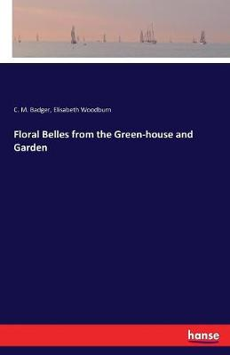 Floral Belles from the Green-house and Garden by C M Badger