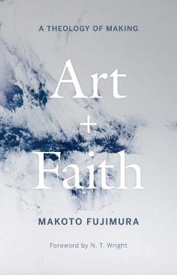 Art and Faith: A Theology of Making by Makoto Fujimura