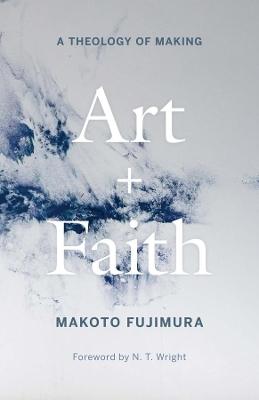 Art and Faith: A Theology of Making by Makoto Fujimura