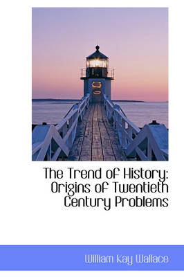 The Trend of History: Origins of Twentieth Century Problems by William Kay Wallace