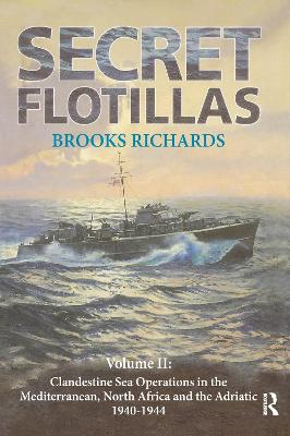 Secret Flotillas: Vol. II: Clandestine Sea Operations in the Western Mediterranean, North Africa and the Adriatic, 1940-1944 by Brooks Richards