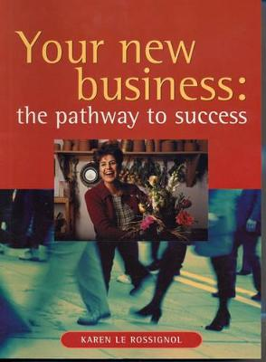 Your New Business: a Pathway to Success: The Pathway to Success by Karen Le Rossignol