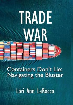 Trade War: Containers Don't Lie, Navigating the Bluster by Lori Ann Larocco