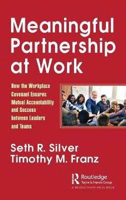 Meaningful Partnership at Work: How The Workplace Covenant Ensures Mutual Accountability and Success between Leaders and Teams by Seth R. Silver