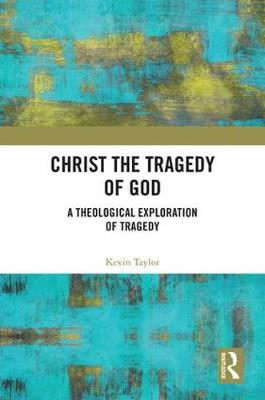 Christ the Tragedy of God: A Theological Exploration of Tragedy by Kevin Taylor