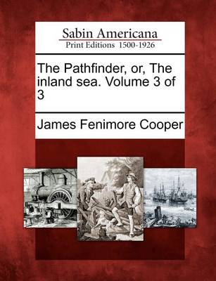 The Pathfinder, Or, the Inland Sea. Volume 3 of 3 by James Fenimore Cooper