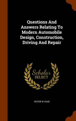 Questions and Answers Relating to Modern Automobile Design, Construction, Driving and Repair by Victor W Page
