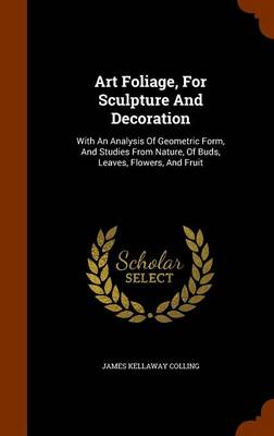 Art Foliage, for Sculpture and Decoration: With an Analysis of Geometric Form, and Studies from Nature, of Buds, Leaves, Flowers, and Fruit by James Kellaway Colling