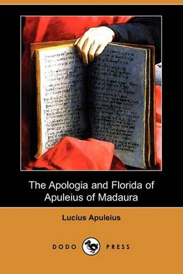 Apologia and Florida of Apuleius of Madaura (Dodo Press) by Lucius Apuleius