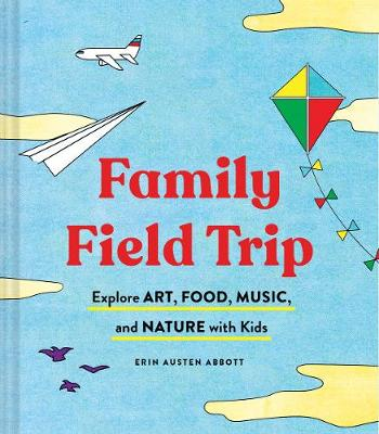 Family Field Trip: Explore Art, Food, Music, and Nature with Kids by Erin Austen Abbott