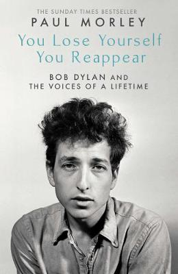 You Lose Yourself You Reappear: The Many Voices of Bob Dylan by Paul Morley