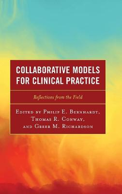 Collaborative Models for Clinical Practice: Reflections from the Field by Philip E. Bernhardt