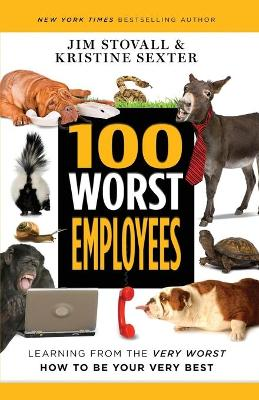 100 Worst Employees: Learning from the Very Worst, How to Be Your Very Best by Jim Stovall