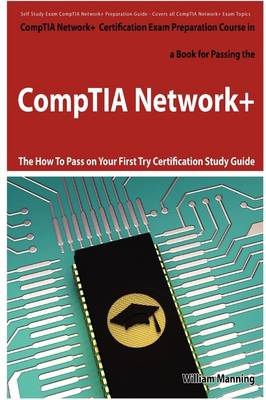 Comptia Network+ Exam Preparation Course in a Book for Passing the Comptia Network+ Certified Exam - The How to Pass on Your First Try Certification S by William Manning