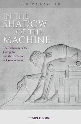 In The Shadow of the Machine: The Prehistory of the Computer and the Evolution of Consciousness by Jeremy Naydler