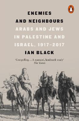 Enemies and Neighbours: Arabs and Jews in Palestine and Israel, 1917-2017 by Ian Black