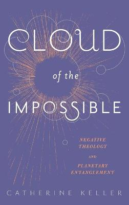 Cloud of the Impossible: Negative Theology and Planetary Entanglement by Catherine Keller