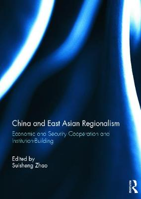China and East Asian Regionalism: Economic and Security Cooperation and Institution-Building by Suisheng Zhao